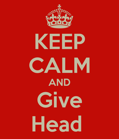 Poster: KEEP CALM AND Give Head