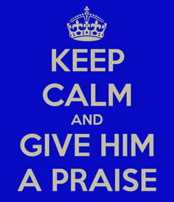 Poster: KEEP CALM AND GIVE HIM A PRAISE