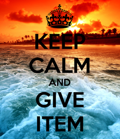 Poster: KEEP CALM AND GIVE ITEM