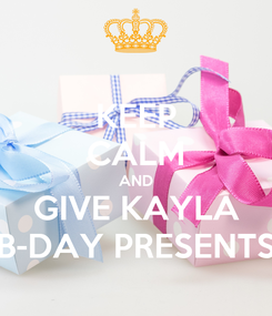 Poster: KEEP CALM AND GIVE KAYLA B-DAY PRESENTS