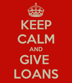 Poster: KEEP CALM AND GIVE  LOANS