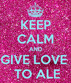 Poster: KEEP CALM AND GIVE LOVE   TO ALE