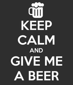 Poster: KEEP CALM AND GIVE ME A BEER