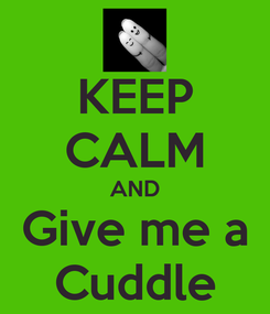 Poster: KEEP CALM AND Give me a Cuddle