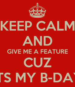 Poster: KEEP CALM AND GIVE ME A FEATURE CUZ ITS MY B-DAY
