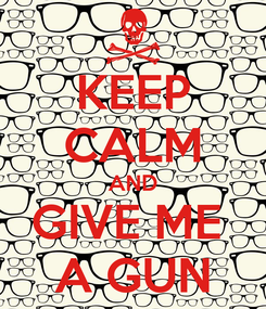 Poster: KEEP CALM AND GIVE ME  A GUN