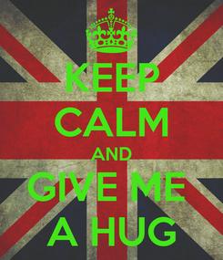 Poster: KEEP CALM AND GIVE ME  A HUG