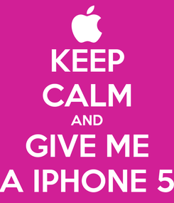 Poster: KEEP CALM AND GIVE ME A IPHONE 5