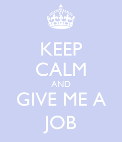 Poster: KEEP CALM AND GIVE ME A JOB