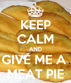 Poster: KEEP CALM AND GIVE ME A  MEAT PIE