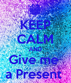 Poster: KEEP CALM AND Give me  a Present