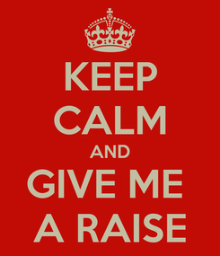 Poster: KEEP CALM AND GIVE ME  A RAISE