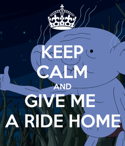 Poster: KEEP CALM AND GIVE ME  A RIDE HOME