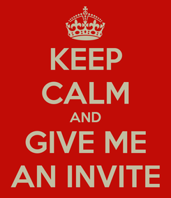 Poster: KEEP CALM AND GIVE ME AN INVITE