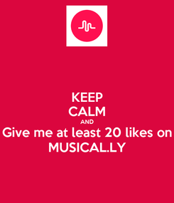 Poster: KEEP CALM AND Give me at least 20 likes on MUSICAL.LY