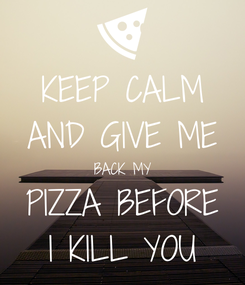 Poster: KEEP CALM AND GIVE ME BACK MY PIZZA BEFORE I KILL YOU