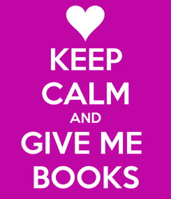 Poster: KEEP CALM AND GIVE ME  BOOKS