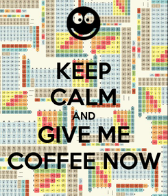 Poster: KEEP CALM AND GIVE ME COFFEE NOW