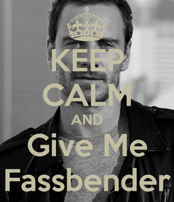 Poster: KEEP CALM AND Give Me Fassbender