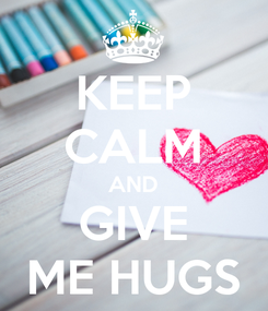 Poster: KEEP CALM AND GIVE ME HUGS