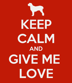 Poster: KEEP CALM AND GIVE ME  LOVE