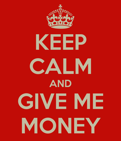 Poster: KEEP CALM AND GIVE ME MONEY