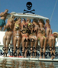 Poster: KEEP CALM AND GIVE ME MONEY FOR MY BOAT WITH PUTAS