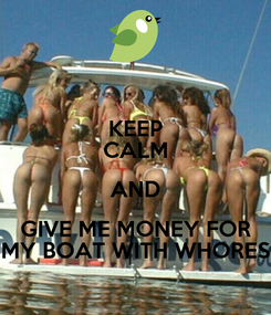Poster: KEEP CALM AND GIVE ME MONEY FOR MY BOAT WITH WHORES