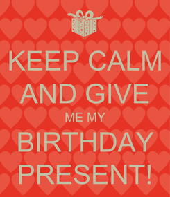 Poster: KEEP CALM AND GIVE ME MY BIRTHDAY PRESENT!
