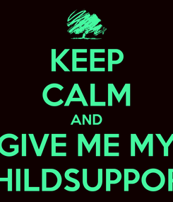 Poster: KEEP CALM AND GIVE ME MY CHILDSUPPORT