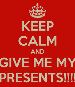Poster: KEEP CALM AND GIVE ME MY PRESENTS!!!!