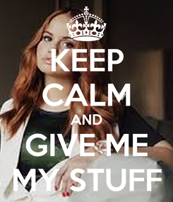 Poster: KEEP CALM AND GIVE ME MY STUFF