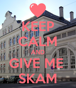 Poster: KEEP CALM AND GIVE ME  SKAM