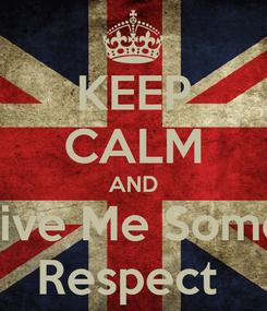 Poster: KEEP CALM AND Give Me Some  Respect