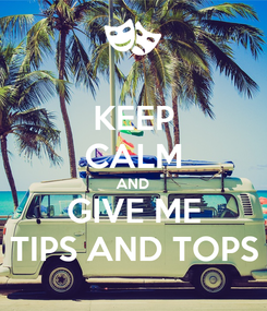 Poster: KEEP CALM AND GIVE ME TIPS AND TOPS