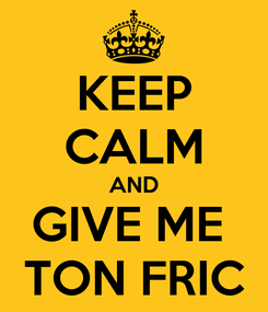 Poster: KEEP CALM AND GIVE ME  TON FRIC