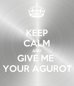 Poster: KEEP CALM AND GIVE ME  YOUR AGUROT