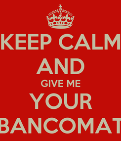 Poster: KEEP CALM AND GIVE ME YOUR BANCOMAT