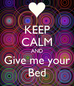 Poster: KEEP CALM AND Give me your Bed