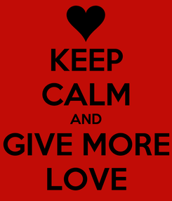Poster: KEEP CALM AND GIVE MORE LOVE