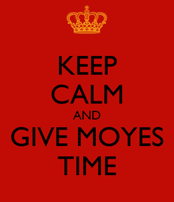 Poster: KEEP CALM AND GIVE MOYES TIME