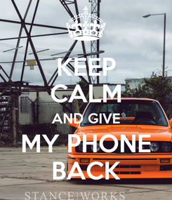 Poster: KEEP CALM AND GIVE MY PHONE BACK