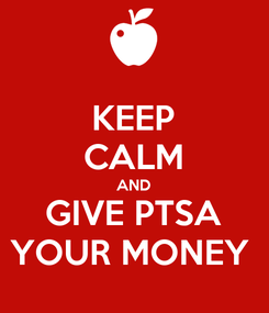 Poster: KEEP CALM AND GIVE PTSA YOUR MONEY