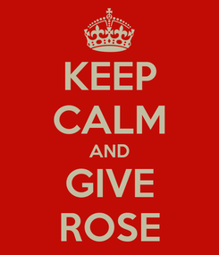 Poster: KEEP CALM AND GIVE ROSE