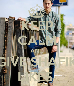 Poster: KEEP CALM AND GIVE SHAFIK LIKES