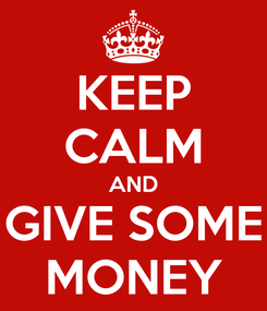 Poster: KEEP CALM AND GIVE SOME MONEY