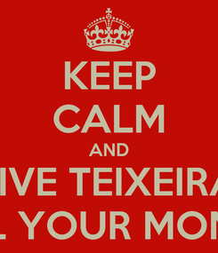 Poster: KEEP CALM AND GIVE TEIXEIRA  ALL YOUR MONEY