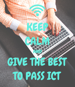 Poster: KEEP CALM AND GIVE THE BEST TO PASS ICT