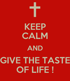 Poster: KEEP CALM AND GIVE THE TASTE OF LIFE !