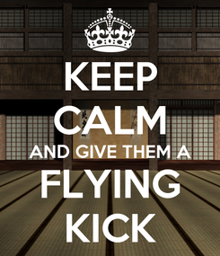 Poster: KEEP CALM AND GIVE THEM A FLYING KICK